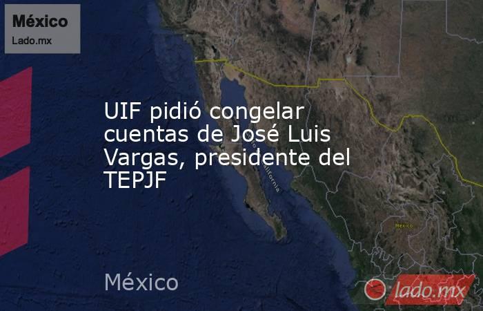 UIF pidió congelar cuentas de José Luis Vargas, presidente del TEPJF. Noticias en tiempo real