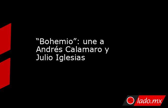 """""""Bohemio"""": une a Andrés Calamaro y Julio Iglesias. Noticias en tiempo real"""