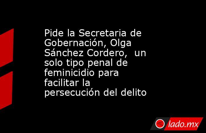Pide la Secretaria de Gobernación, Olga Sánchez Cordero, un solo tipo penal de feminicidio para facilitar la persecución del delito. Noticias en tiempo real