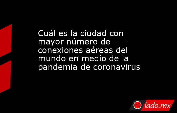 Cuál es la ciudad con mayor número de conexiones aéreas del mundo en medio de la pandemia de coronavirus. Noticias en tiempo real