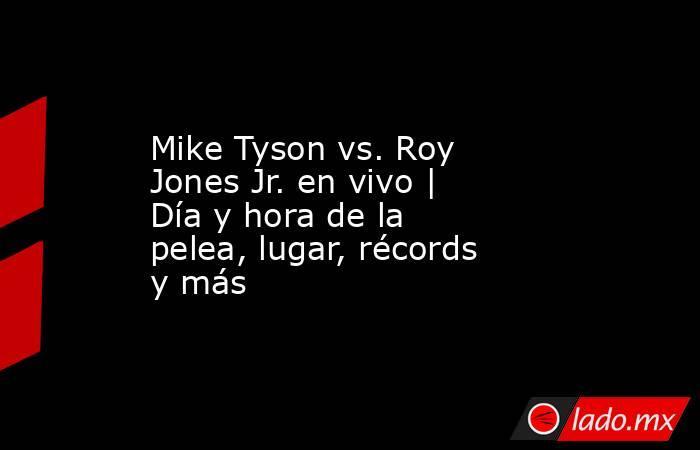 Mike Tyson vs. Roy Jones Jr. en vivo | Día y hora de la pelea, lugar, récords y más. Noticias en tiempo real