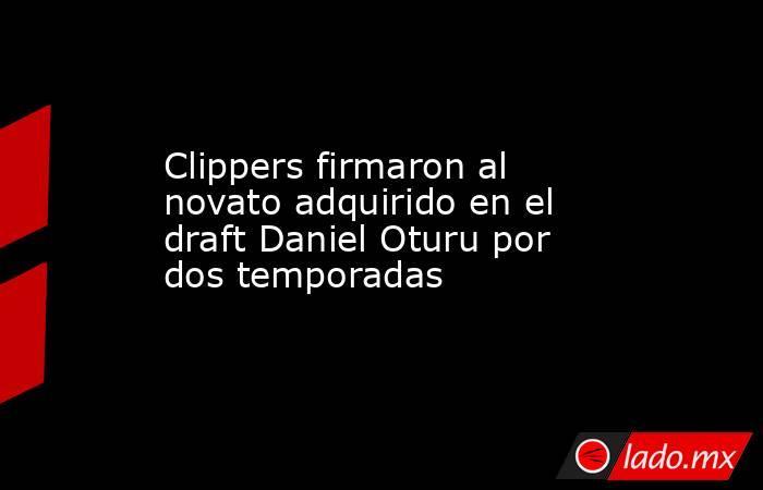Clippers firmaron al novato adquirido en el draft Daniel Oturu por dos temporadas. Noticias en tiempo real