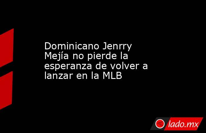 Dominicano Jenrry Mejía no pierde la esperanza de volver a lanzar en la MLB . Noticias en tiempo real