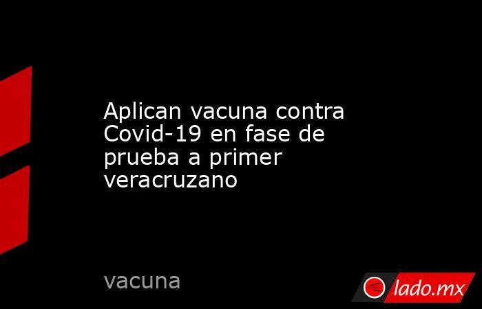 Aplican vacuna contra Covid-19 en fase de prueba a primer veracruzano. Noticias en tiempo real
