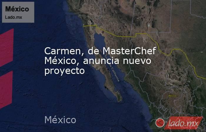 Carmen, de MasterChef México, anuncia nuevo proyecto. Noticias en tiempo real
