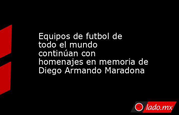 Equipos de futbol de todo el mundo continúan con homenajes en memoria de Diego Armando Maradona. Noticias en tiempo real