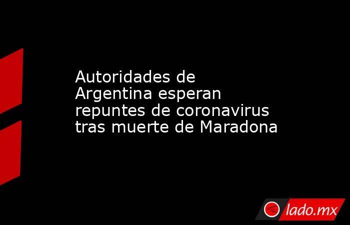 Autoridades de Argentina esperan repuntes de coronavirus tras muerte de Maradona. Noticias en tiempo real