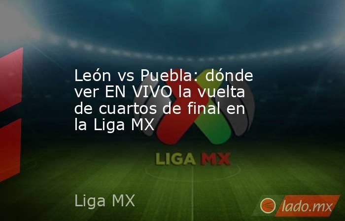 León vs Puebla: dónde ver EN VIVO la vuelta de cuartos de final en la Liga MX. Noticias en tiempo real
