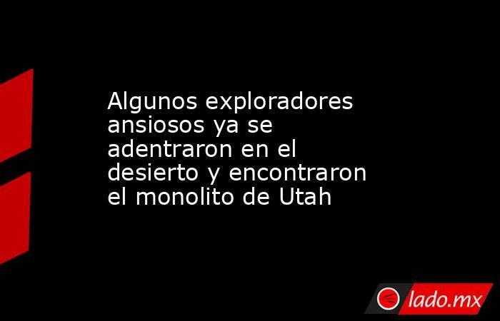 Algunos exploradores ansiosos ya se adentraron en el desierto y encontraron el monolito de Utah. Noticias en tiempo real