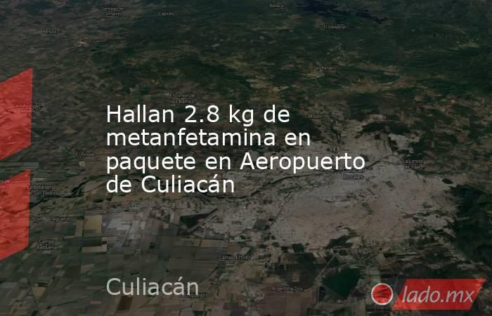Hallan 2.8 kg de metanfetamina en paquete en Aeropuerto de Culiacán. Noticias en tiempo real