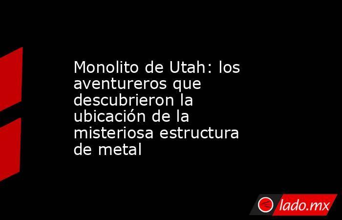 Monolito de Utah: los aventureros que descubrieron la ubicación de la misteriosa estructura de metal. Noticias en tiempo real