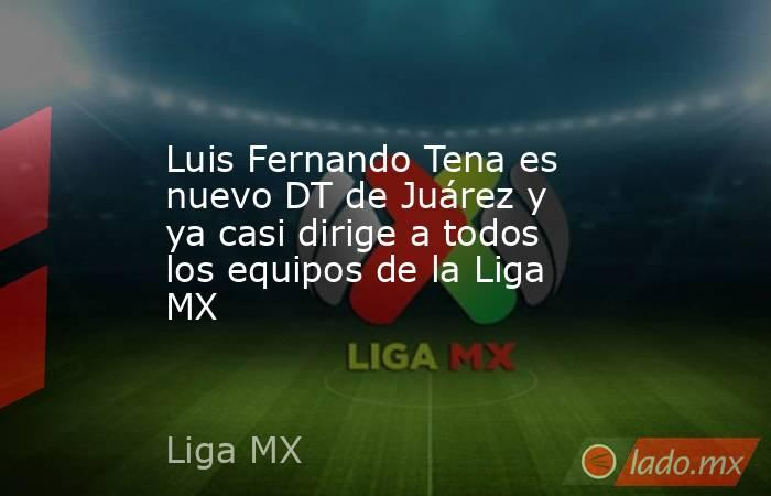 Luis Fernando Tena es nuevo DT de Juárez y ya casi dirige a todos los equipos de la Liga MX. Noticias en tiempo real