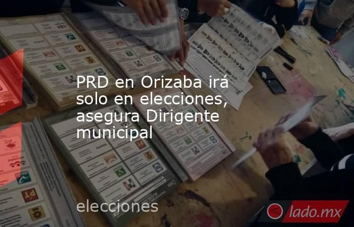 PRD en Orizaba irá solo en elecciones, asegura Dirigente municipal. Noticias en tiempo real