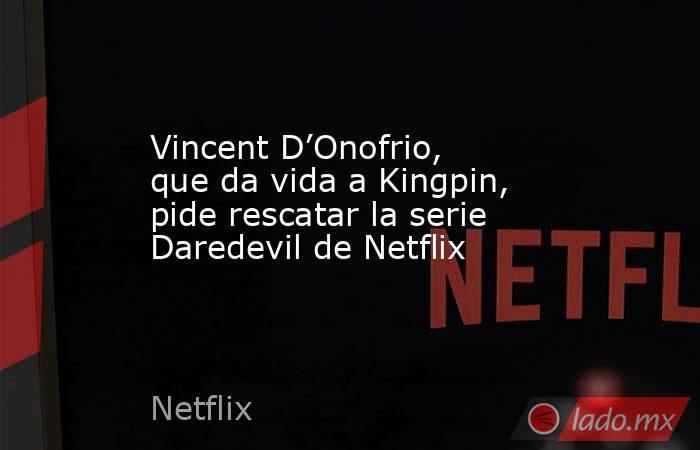 Vincent D'Onofrio, que da vida a Kingpin, pide rescatar la serie Daredevil de Netflix. Noticias en tiempo real