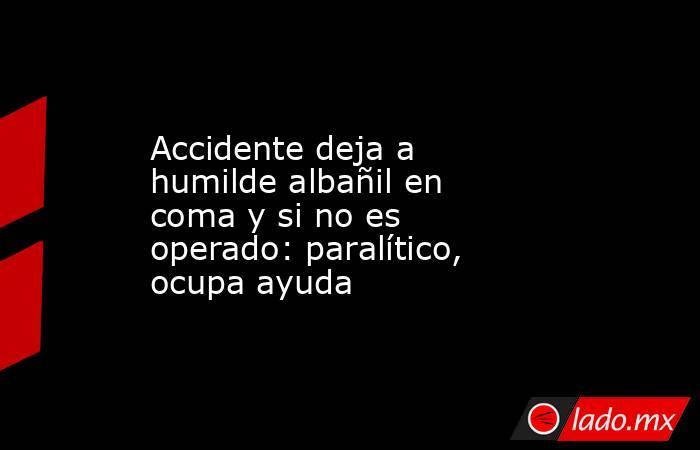 Accidente deja a humilde albañil en coma y si no es operado: paralítico, ocupa ayuda. Noticias en tiempo real