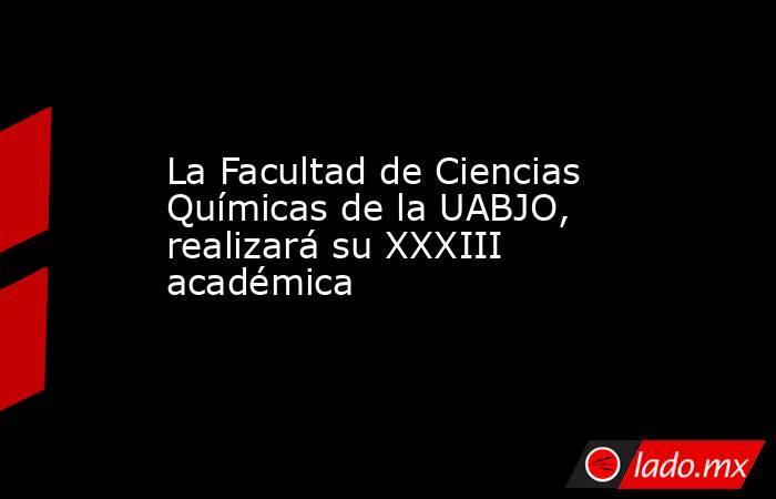 La Facultad de Ciencias Químicas de la UABJO, realizará su XXXIII académica. Noticias en tiempo real