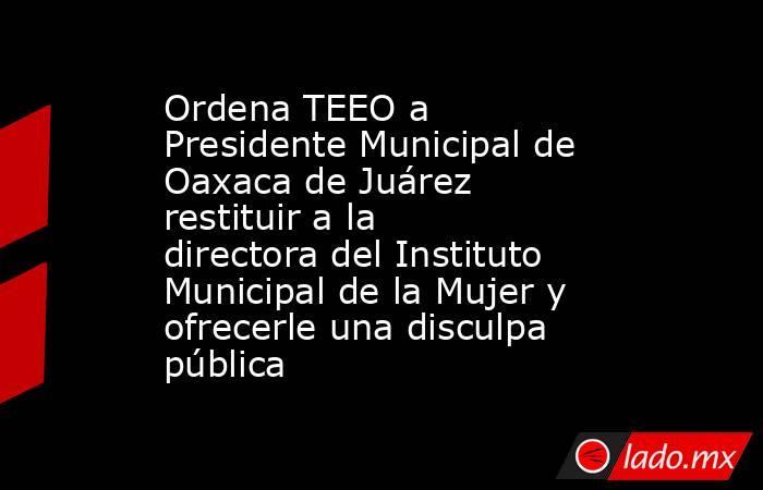 Ordena TEEO a Presidente Municipal de Oaxaca de Juárez restituir a la directora del Instituto Municipal de la Mujer y ofrecerle una disculpa pública. Noticias en tiempo real