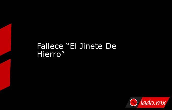 """Fallece """"El Jinete De Hierro"""". Noticias en tiempo real"""