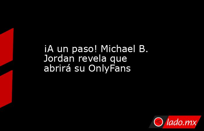 ¡A un paso! Michael B. Jordan revela que abrirá su OnlyFans. Noticias en tiempo real