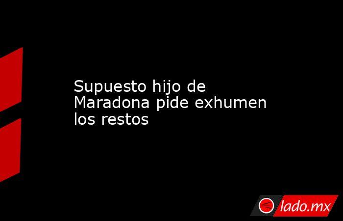 Supuesto hijo de Maradona pide exhumen los restos . Noticias en tiempo real