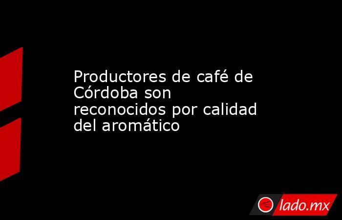 Productores de café de Córdoba son reconocidos por calidad del aromático. Noticias en tiempo real