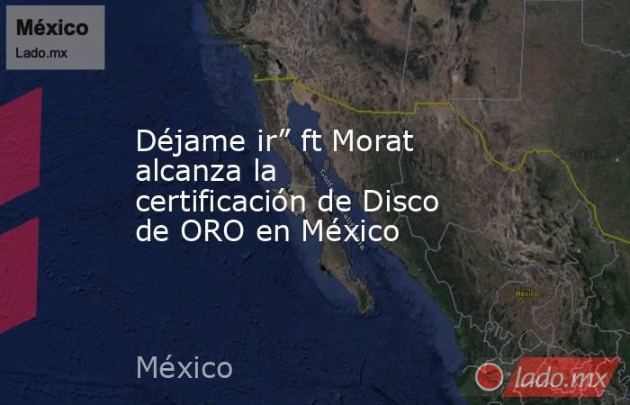 """Déjame ir"""" ft Morat alcanza la certificación de Disco de ORO en México. Noticias en tiempo real"""