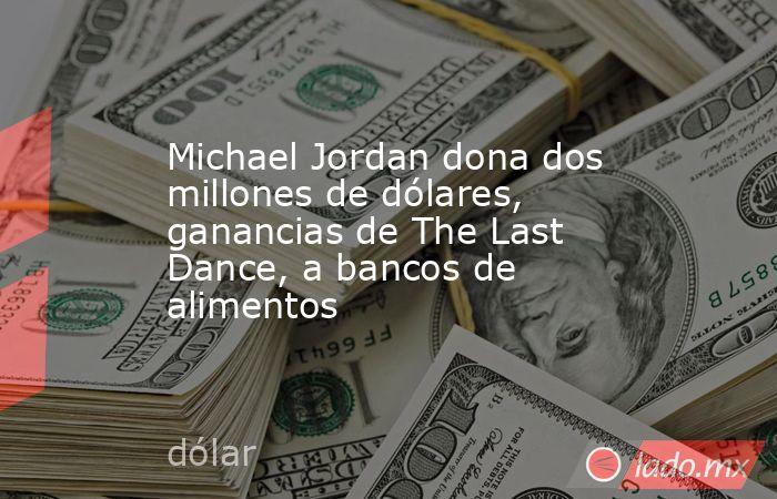 Michael Jordan dona dos millones de dólares, ganancias de The Last Dance, a bancos de alimentos. Noticias en tiempo real