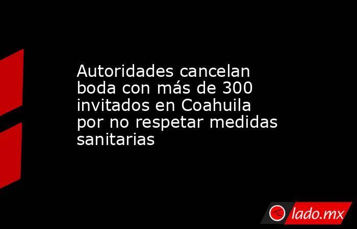 Autoridades cancelan boda con más de 300 invitados en Coahuila por no respetar medidas sanitarias. Noticias en tiempo real
