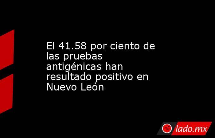 El 41.58 por ciento de las pruebas antigénicas han resultado positivo en Nuevo León. Noticias en tiempo real