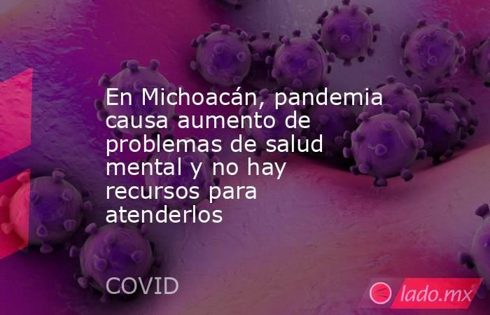 En Michoacán, pandemia causa aumento de problemas de salud mental y no hay recursos para atenderlos. Noticias en tiempo real