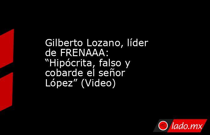 """Gilberto Lozano, líder de FRENAAA: """"Hipócrita, falso y cobarde el señor López"""" (Video). Noticias en tiempo real"""