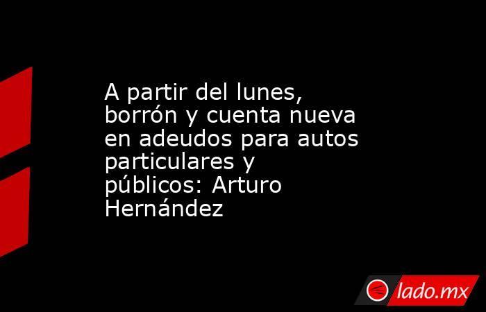 A partir del lunes, borrón y cuenta nueva en adeudos para autos particulares y públicos: Arturo Hernández. Noticias en tiempo real