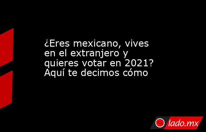¿Eres mexicano, vives en el extranjero y quieres votar en 2021? Aquí te decimos cómo . Noticias en tiempo real