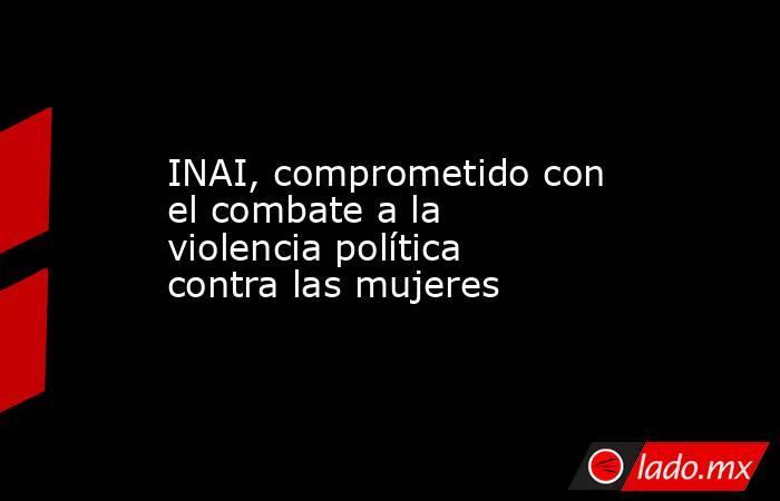 INAI, comprometido con el combate a la violencia política contra las mujeres. Noticias en tiempo real
