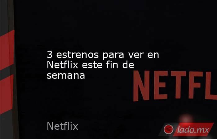 3 estrenos para ver en Netflix este fin de semana. Noticias en tiempo real