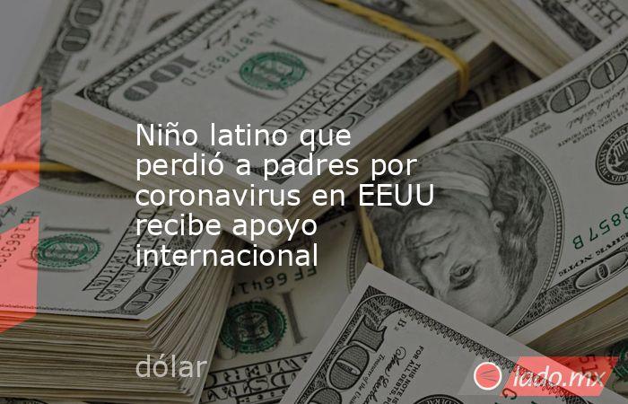 Niño latino que perdió a padres por coronavirus en EEUU recibe apoyo internacional. Noticias en tiempo real