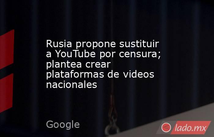 Rusia propone sustituir a YouTube por censura; plantea crear plataformas de videos nacionales. Noticias en tiempo real