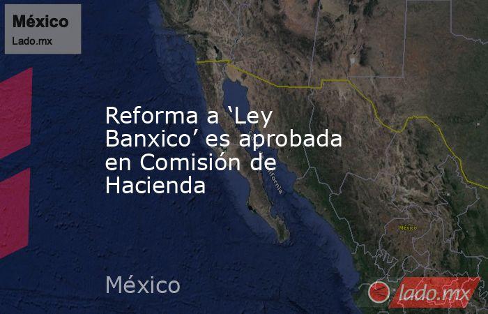 Reforma a 'Ley Banxico' es aprobada en Comisión de Hacienda. Noticias en tiempo real