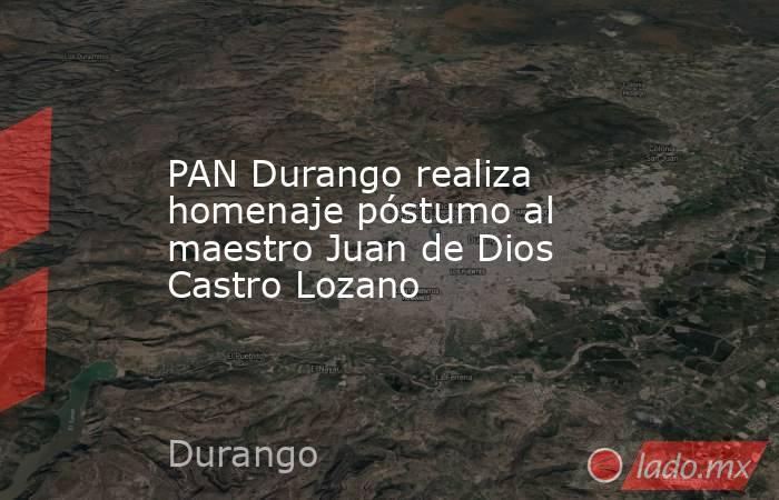 PAN Durango realiza homenaje póstumo al maestro Juan de Dios Castro Lozano. Noticias en tiempo real