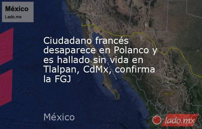 Ciudadano francés desaparece en Polanco y es hallado sin vida en Tlalpan, CdMx, confirma la FGJ. Noticias en tiempo real
