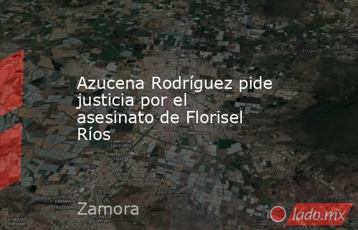 Azucena Rodríguez pide justicia por el asesinato de Florisel Ríos. Noticias en tiempo real