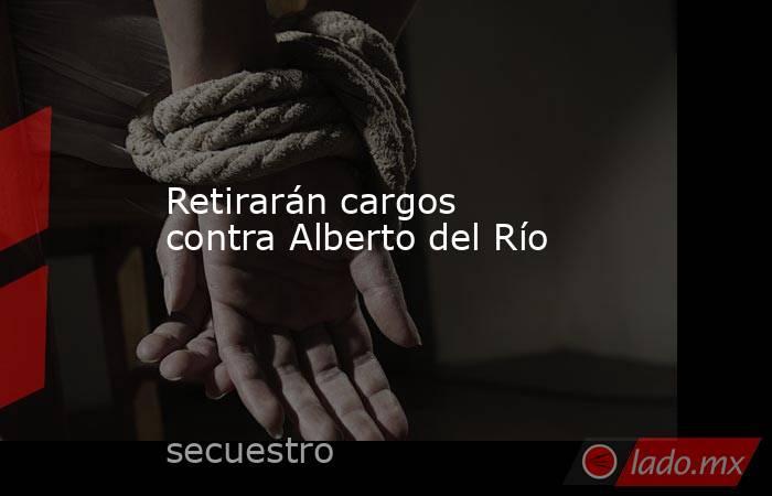 Retirarán cargos contra Alberto del Río. Noticias en tiempo real