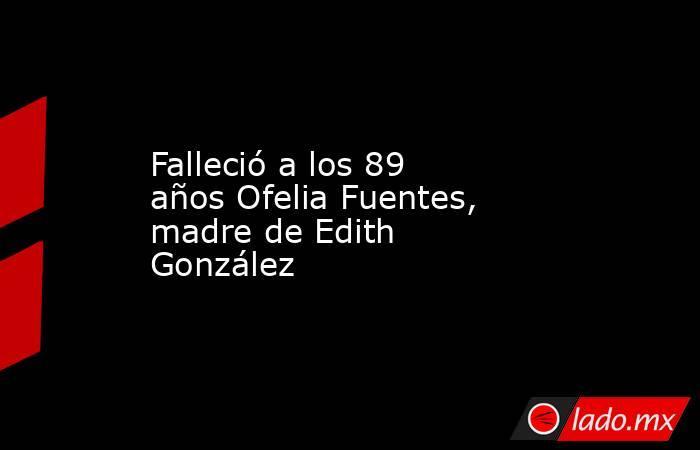 Falleció a los 89 años Ofelia Fuentes, madre de Edith González. Noticias en tiempo real
