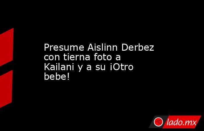 Presume Aislinn Derbez con tierna foto a Kailani y a su ¡Otro bebe!. Noticias en tiempo real