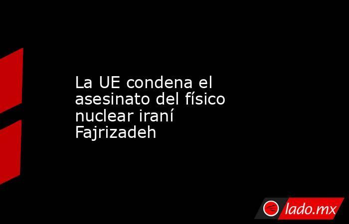 La UE condena el asesinato del físico nuclear iraní Fajrizadeh. Noticias en tiempo real