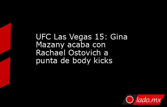 UFC Las Vegas 15: Gina Mazany acaba con Rachael Ostovich a punta de body kicks. Noticias en tiempo real