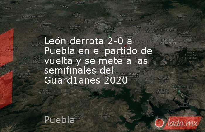 León derrota 2-0 a Puebla en el partido de vuelta y se mete a las semifinales del Guard1anes 2020. Noticias en tiempo real