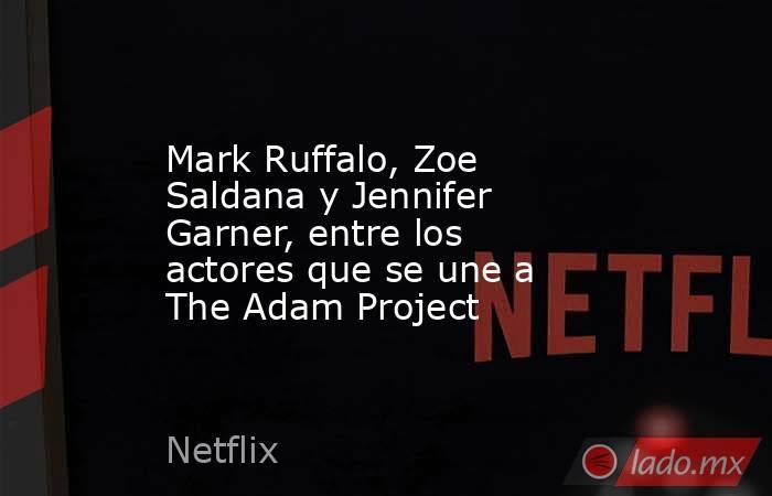 Mark Ruffalo, Zoe Saldana y Jennifer Garner, entre los actores que se une a The Adam Project. Noticias en tiempo real