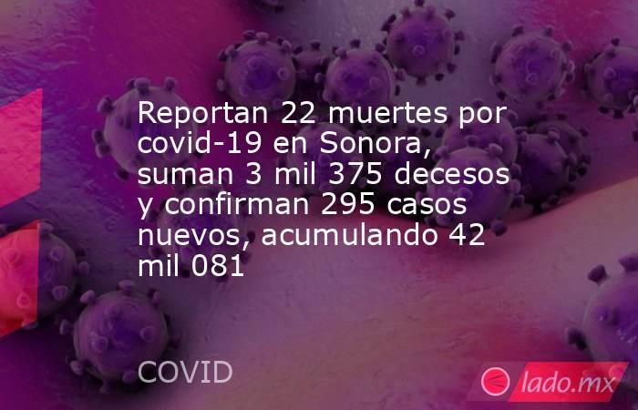Reportan 22 muertes por covid-19 en Sonora, suman 3 mil 375 decesos y confirman 295 casos nuevos, acumulando 42 mil 081. Noticias en tiempo real