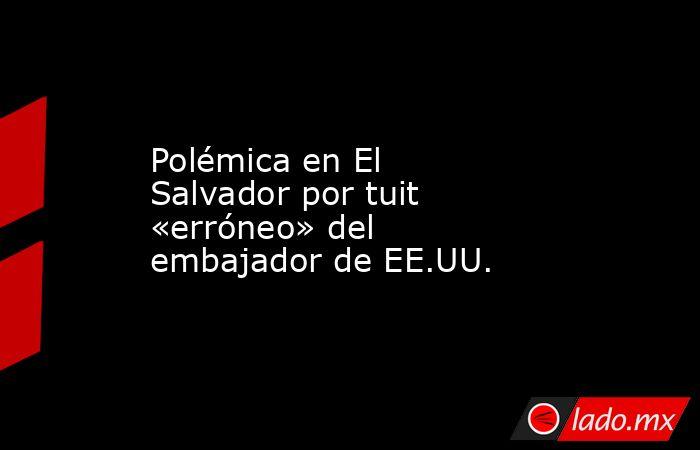 Polémica en El Salvador por tuit «erróneo» del embajador de EE.UU.. Noticias en tiempo real